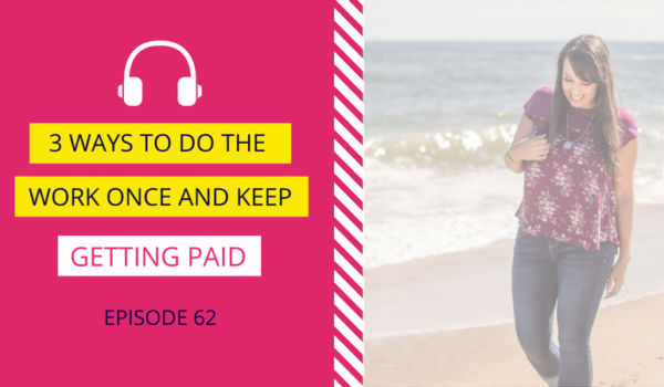 DDA 62: 3 Ways to Do the Work Once and Keep Getting Paid