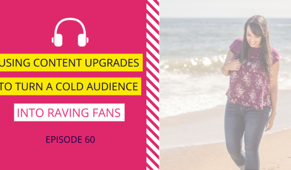 DDA 60: Using Content Upgrades to Turn a Cold Audience into Raving Fans