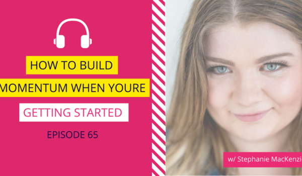DDA 65: How to Build Momentum When You're Getting Started w/ Stephanie MacKenzie